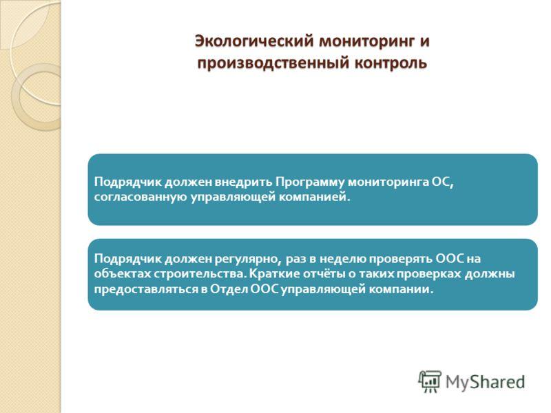 Экологический мониторинг и производственный контроль Подрядчик должен внедрить Программу мониторинга ОС, согласованную управляющей компанией. Подрядчик должен регулярно, раз в неделю проверять ООС на объектах строительства. Краткие отчёты о таких про
