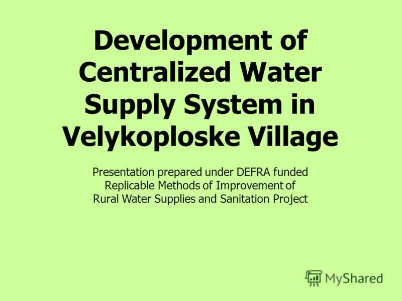 Development of Centralized Water Supply System in Velykoploske Village Presentation prepared under DEFRA funded Replicable Methods of Improvement of Rural Water Supplies and Sanitation Project