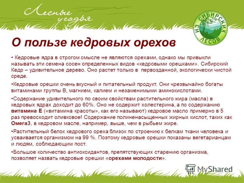 О пользе кедровых орехов Кедровые ядра в строгом смысле не являются орехами, однако мы привыкли называть эти семена сосен определенных видов «кедровыми орешками». Сибирский Кедр – удивительное дерево. Оно растет только в первозданной, экологически чи