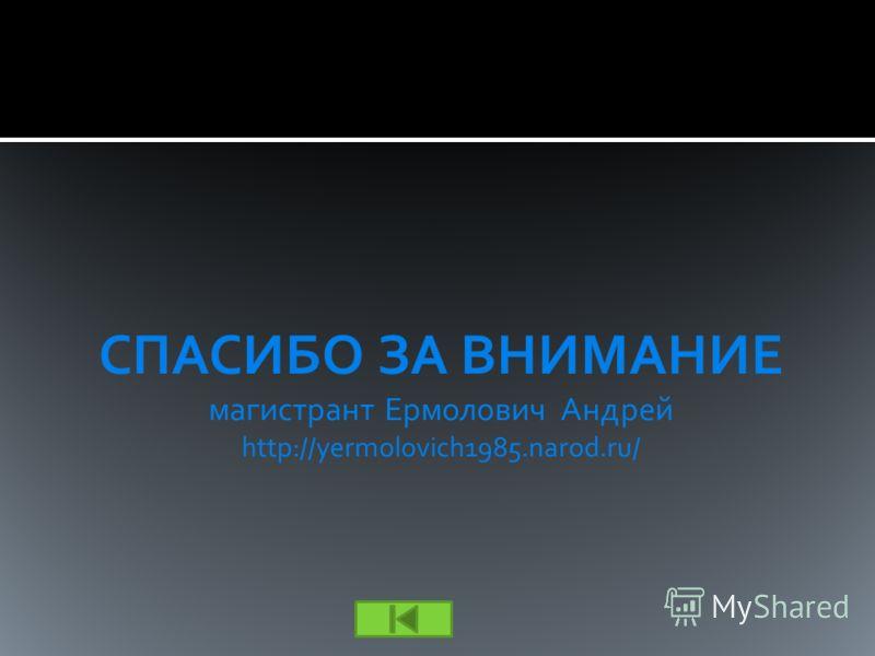 СПАСИБО ЗА ВНИМАНИЕ магистрант Ермолович Андрей http://yermolovich1985.narod.ru/