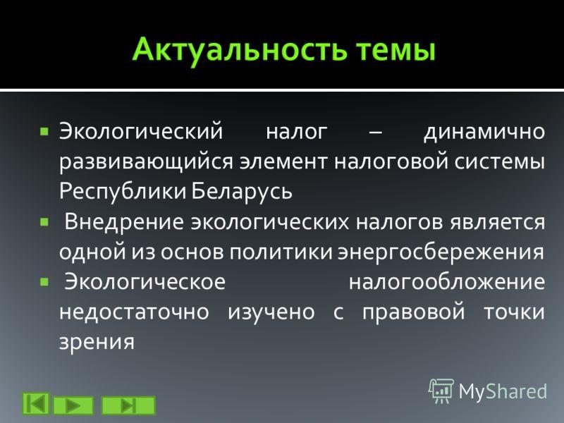 Экологический налог – динамично развивающийся элемент налоговой системы Республики Беларусь Внедрение экологических налогов является одной из основ политики энергосбережения Экологическое налогообложение недостаточно изучено с правовой точки зрения