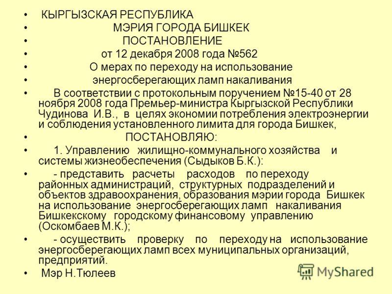 КЫРГЫЗСКАЯ РЕСПУБЛИКА МЭРИЯ ГОРОДА БИШКЕК ПОСТАНОВЛЕНИЕ от 12 декабря 2008 года 562 О мерах по переходу на использование энергосберегающих ламп накаливания В соответствии с протокольным поручением 15-40 от 28 ноября 2008 года Премьер-министра Кыргызс