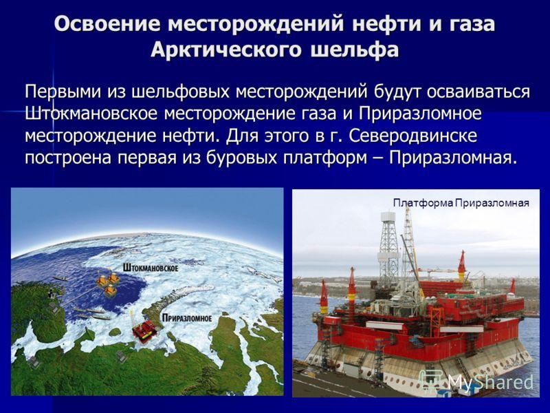 Освоение месторождений нефти и газа Арктического шельфа Первыми из шельфовых месторождений будут осваиваться Штокмановское месторождение газа и Приразломное месторождение нефти. Для этого в г. Северодвинске построена первая из буровых платформ – Прир