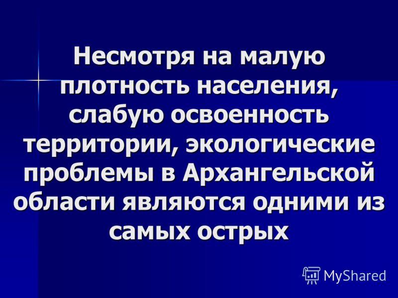 Несмотря на малую плотность населения, слабую освоенность территории, экологические проблемы в Архангельской области являются одними из самых острых