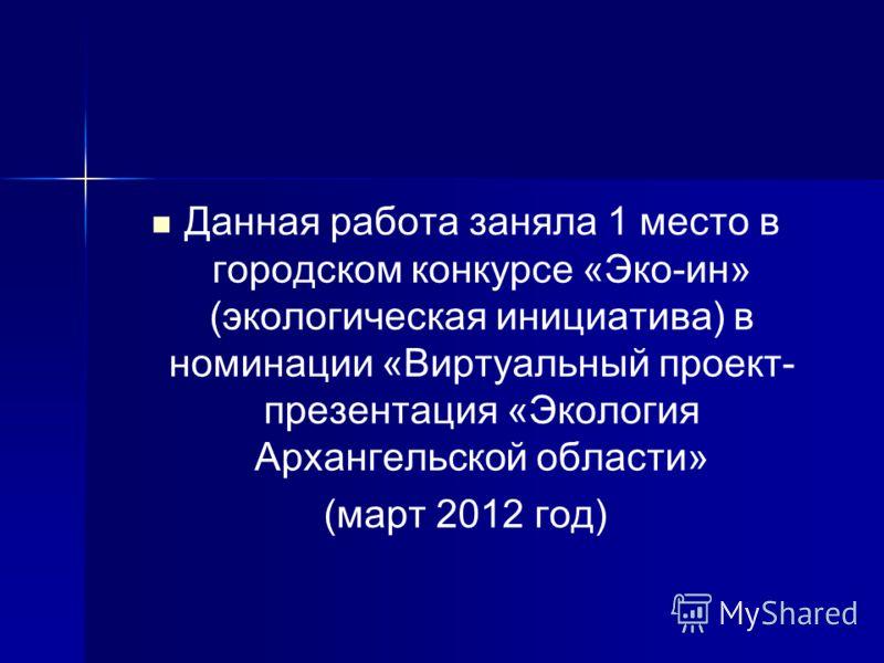 Данная работа заняла 1 место в городском конкурсе «Эко-ин» (экологическая инициатива) в номинации «Виртуальный проект- презентация «Экология Архангельской области» (март 2012 год)