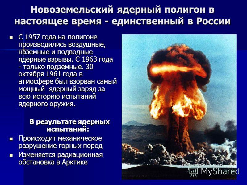 Новоземельский ядерный полигон в настоящее время - единственный в России С 1957 года на полигоне производились воздушные, наземные и подводные ядерные взрывы. С 1963 года - только подземные. 30 октября 1961 года в атмосфере был взорван самый мощный я