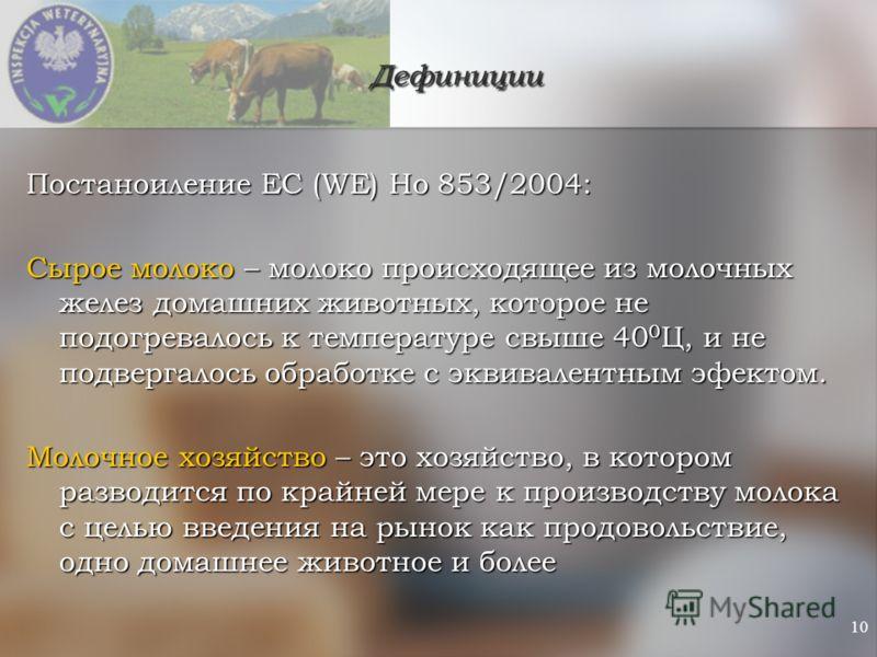 10 Дефиниции Постаноиление ЕС (WE) Но 853/2004: Сырое молоко – молоко происходящее из молочных желез домашних животных, которое не подогревалось к температуре свыше 40 0 Ц, и не подвергалось обработке с эквивалентным эфектом. Молочное хозяйство – это