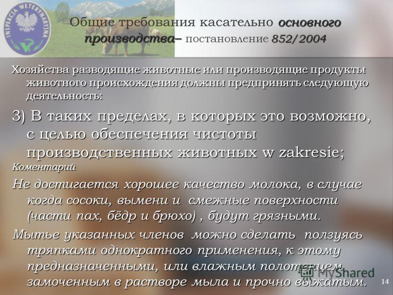 14 основного производства– 852/2004 Общие требования касательно основного производства– постановление 852/2004 Хозяйства разводящие животные или производящие продукты животного происхождения должны предпринять следующую деятельность: 3) В таких преде