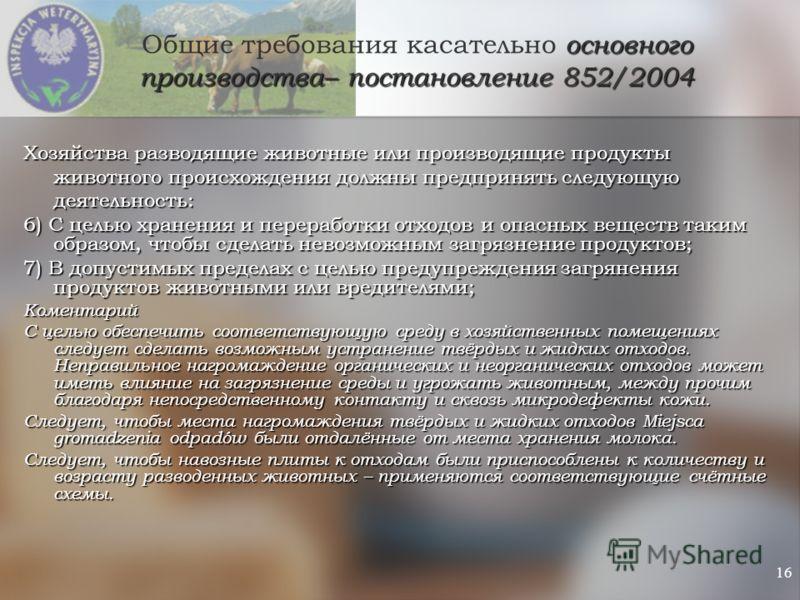 16 основного производства– постановление 852/2004 Общие требования касательно основного производства– постановление 852/2004 Хозяйства разводящие животные или производящие продукты животного происхождения должны предпринять следующую деятельность: 6)