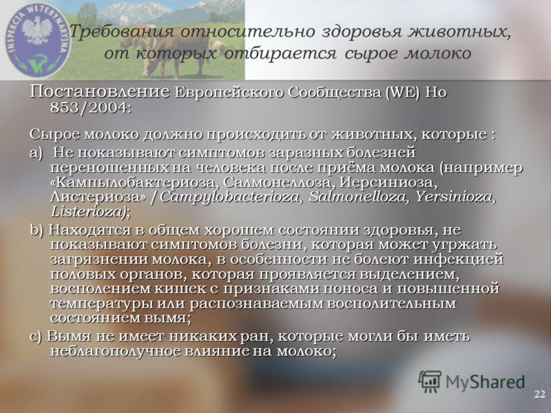 22 Требования относительно здоровья животных, от которых отбирается сырое молоко Постановление Европейского Сообщества (WE) Но 853/2004: Сырое молоко должно происходить от животных, которые : a) Не показывают симптомов заразных болезней переношенных