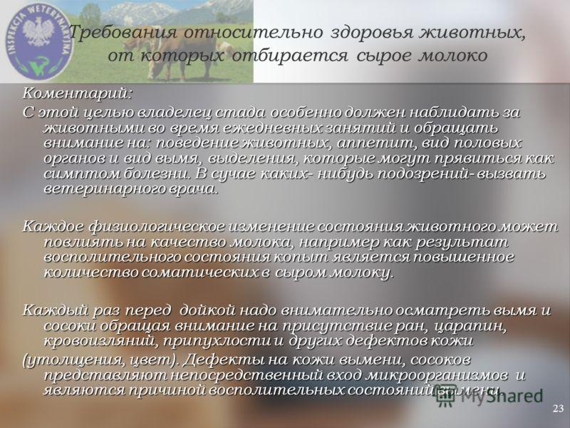23 Требования относительно здоровья животных, от которых отбирается сырое молоко Коментарий: С этой целью владелец стада особенно должен наблидать за животными во время ежедневных занятий и обращать внимание на: поведение животных, аппетит, вид полов