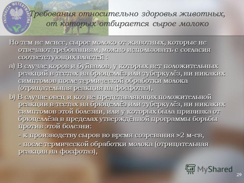 29 Требования относительно здоровья животных, от которых отбирается сырое молоко Но тем не менее, сырое молоко от животных, которые не отвечают требованиям, можно использовать с согласия соответстующих властей : a) В случае коров и буйвалов, у которы