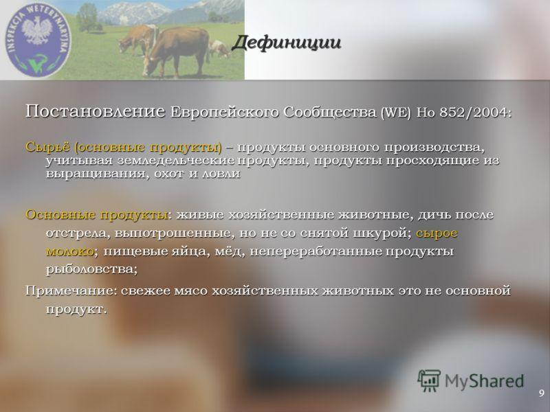 9 Дефиниции Постановление Европейского Сообщества (WE) Но 852/2004: Сырьё (основные продукты) – продукты основного производства, учитывая земледельческие продукты, продукты просходящие из выращивания, охот и ловли Основные продукты: живые хозяйственн