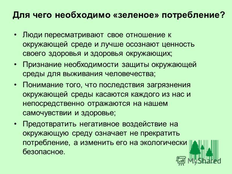 Для чего необходимо «зеленое» потребление? Люди пересматривают свое отношение к окружающей среде и лучше осознают ценность своего здоровья и здоровья окружающих; Признание необходимости защиты окружающей среды для выживания человечества; Понимание то
