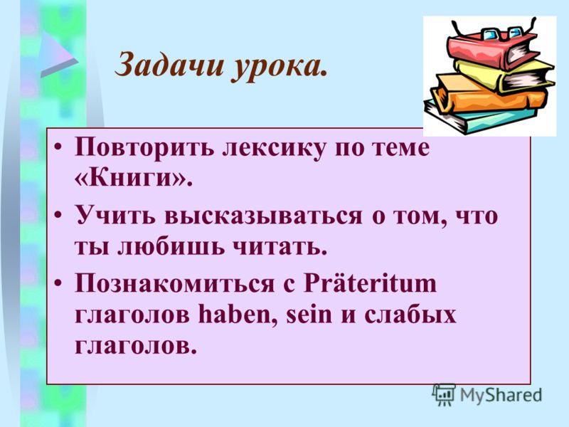 Задачи урока. Повторить лексику по теме «Книги». Учить высказываться о том, что ты любишь читать. Познакомиться с Präteritum глаголов haben, sein и слабых глаголов.