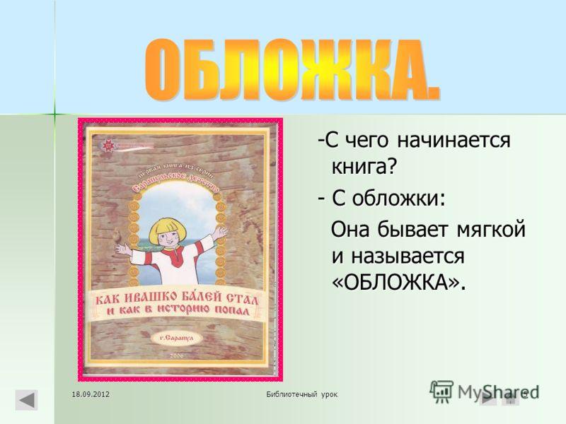 18.09.2012Библиотечный урок5 -С чего начинается книга? - С обложки: Она бывает мягкой и называется «ОБЛОЖКА».