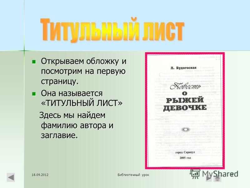 18.09.2012Библиотечный урок9 Открываем обложку и посмотрим на первую страницу. Она называется «ТИТУЛЬНЫЙ ЛИСТ» Здесь мы найдем фамилию автора и заглавие.