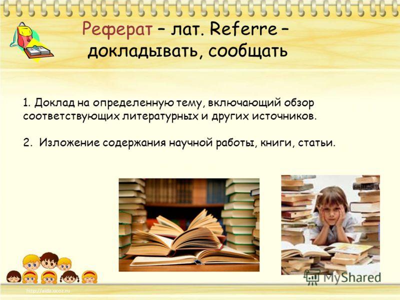 Реферат – лат. Referre – докладывать, сообщать 1. Доклад на определенную тему, включающий обзор соответствующих литературных и других источников. 2. Изложение содержания научной работы, книги, статьи.