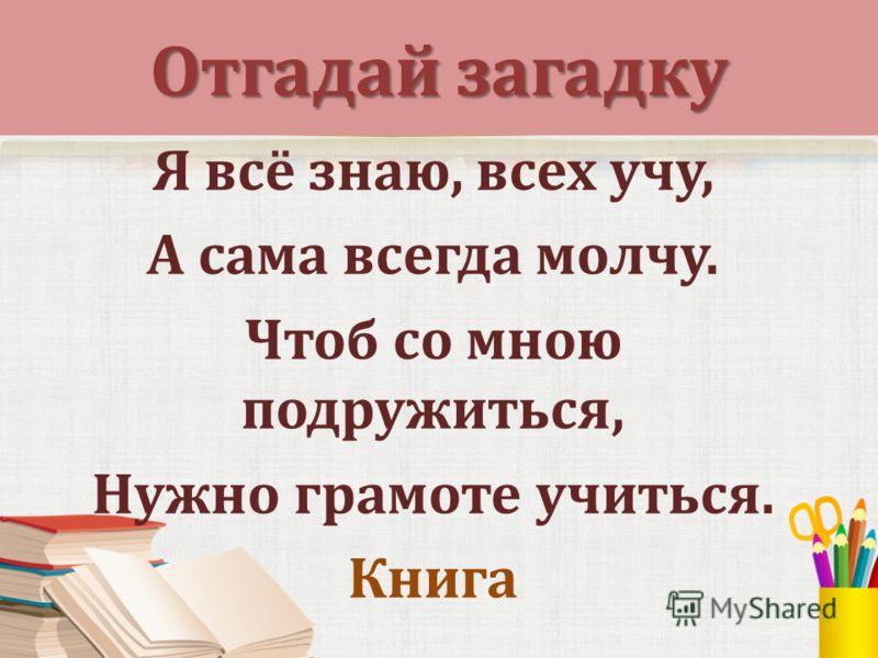 Отгадай загадку Я всё знаю, всех учу, А сама всегда молчу. Чтоб со мною подружиться, Нужно грамоте учиться. Книга