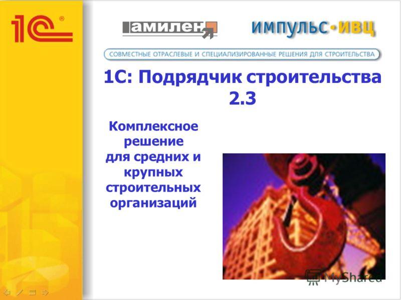 1С: Подрядчик строительства 2.3 Комплексное решение для средних и крупных строительных организаций