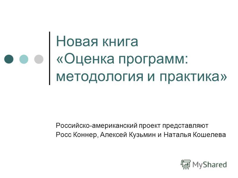 Новая книга «Оценка программ: методология и практика» Российско-американский проект представляют Росс Коннер, Алексей Кузьмин и Наталья Кошелева