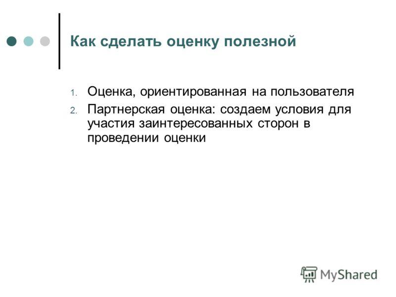 Как сделать оценку полезной 1. Оценка, ориентированная на пользователя 2. Партнерская оценка: создаем условия для участия заинтересованных сторон в проведении оценки