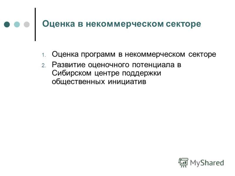 Оценка в некоммерческом секторе 1. Оценка программ в некоммерческом секторе 2. Развитие оценочного потенциала в Сибирском центре поддержки общественных инициатив