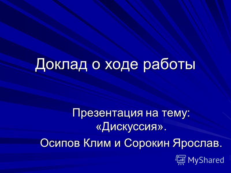 Доклад о ходе работы Презентация на тему: «Дискуссия». Осипов Клим и Сорокин Ярослав.