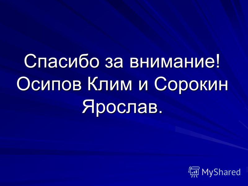 Спасибо за внимание! Осипов Клим и Сорокин Ярослав.