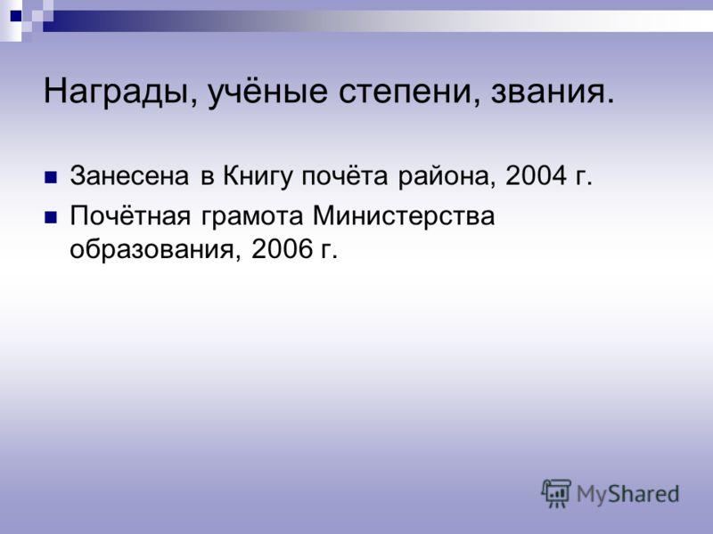 Награды, учёные степени, звания. Занесена в Книгу почёта района, 2004 г. Почётная грамота Министерства образования, 2006 г.