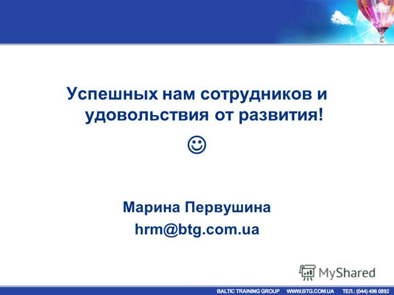 Успешных нам сотрудников и удовольствия от развития! Марина Первушина hrm@btg.com.ua