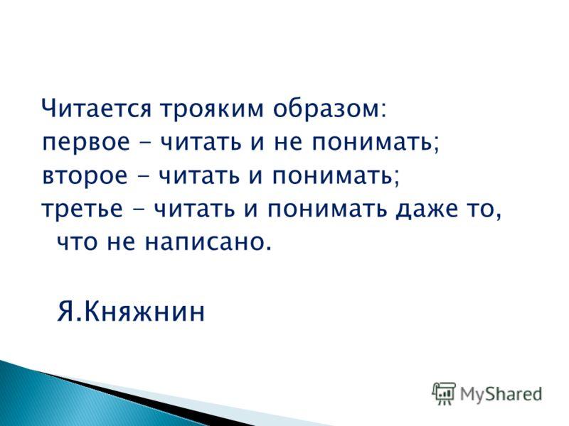 Читается трояким образом: первое - читать и не понимать; второе - читать и понимать; третье - читать и понимать даже то, что не написано. Я.Княжнин