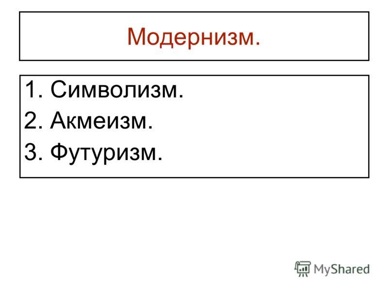 Модернизм. 1. Символизм. 2. Акмеизм. 3. Футуризм.
