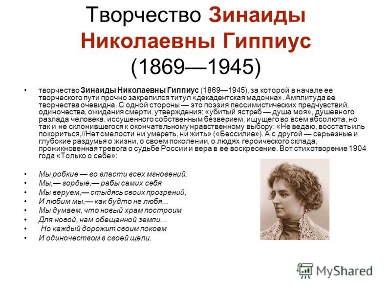 Творчество Зинаиды Николаевны Гиппиус (18691945) творчество Зинаиды Николаевны Гиппиус (18691945), за которой в начале ее творческого пути прочно закрепился титул «декадентская мадонна». Амплитуда ее творчества очевидна. С одной стороны это поэзия пе