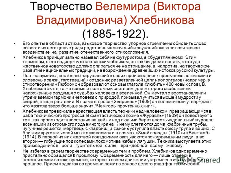 Творчество Велемира (Виктора Владимировича) Хлебникова (1885-1922). Его опыты в области стиха, языковое творчество, упорное стремление обновить слово, вывести из него целые ряды родственных значений и звучаний оказали позитивное воздействие на разви