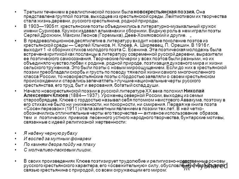 Третьим течением в реалистической поэзии была новокрестьянская поэзия. Она представлена группой поэтов, выходцев из крестьянской среды. Лейтмотивом их творчества стала жизнь деревни, русского крестьянина, родной природы. В 19031905 гг. крестьянские