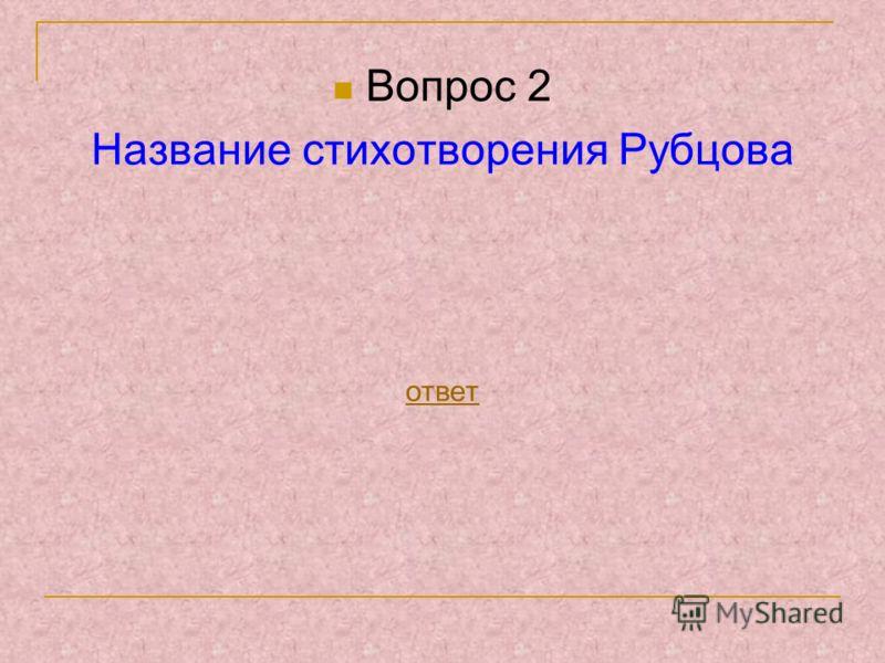 Вопрос 2 Название стихотворения Рубцова ответ