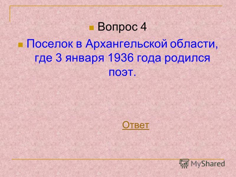 Вопрос 4 Поселок в Архангельской области, где 3 января 1936 года родился поэт. Ответ