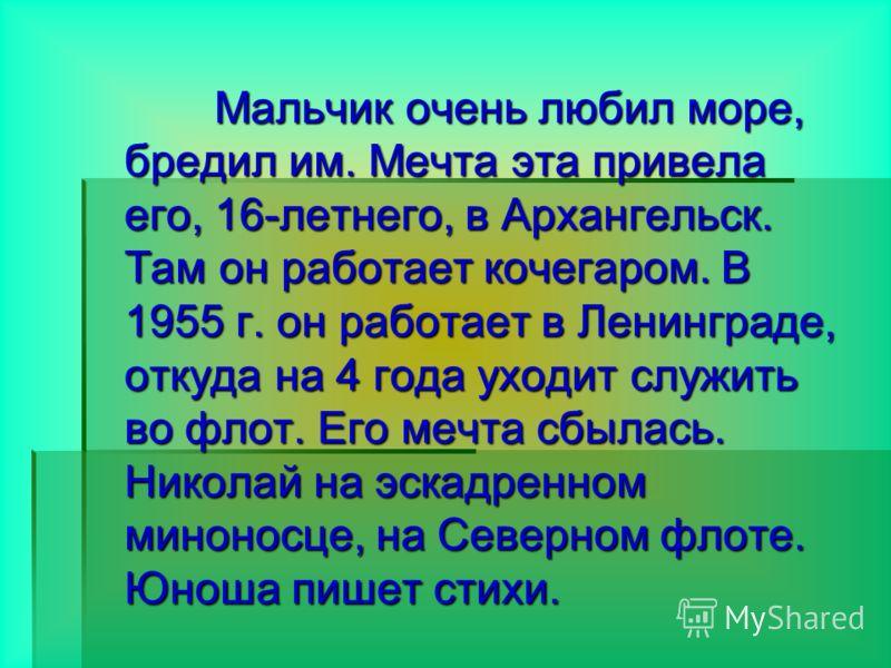 Мальчик очень любил море, бредил им. Мечта эта привела его, 16-летнего, в Архангельск. Там он работает кочегаром. В 1955 г. он работает в Ленинграде, откуда на 4 года уходит служить во флот. Его мечта сбылась. Николай на эскадренном миноносце, на Сев