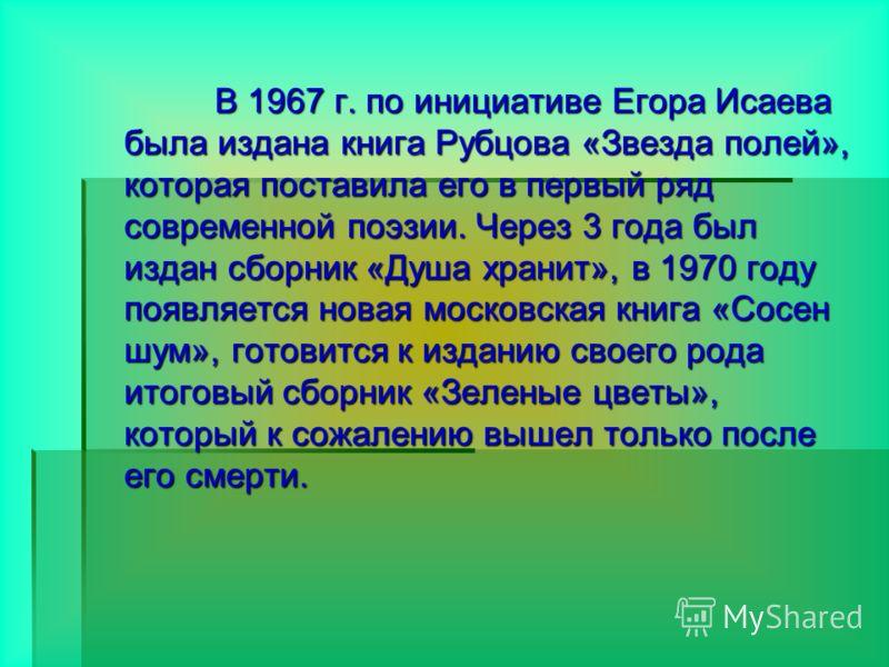 В 1967 г. по инициативе Егора Исаева была издана книга Рубцова «Звезда полей», которая поставила его в первый ряд современной поэзии. Через 3 года был издан сборник «Душа хранит», в 1970 году появляется новая московская книга «Сосен шум», готовится к