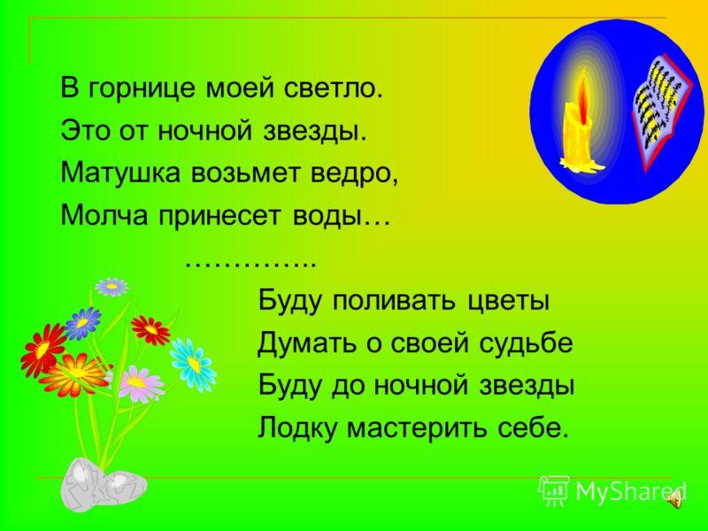 В горнице моей светло. Это от ночной звезды. Матушка возьмет ведро, Молча принесет воды… ………….. Буду поливать цветы Думать о своей судьбе Буду до ночной звезды Лодку мастерить себе.