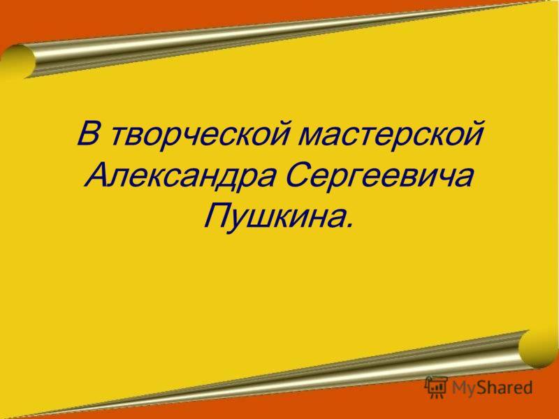 В творческой мастерской Александра Сергеевича Пушкина.