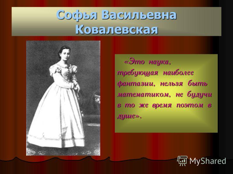 Софья Васильевна Ковалевская «Это наука, требующая наиболее фантазии, нельзя быть математиком, не будучи в то же время поэтом в душе».