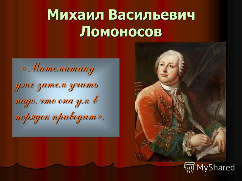 Михаил Васильевич Ломоносов «Математику уже затем учить надо, что она ум в порядок приводит».
