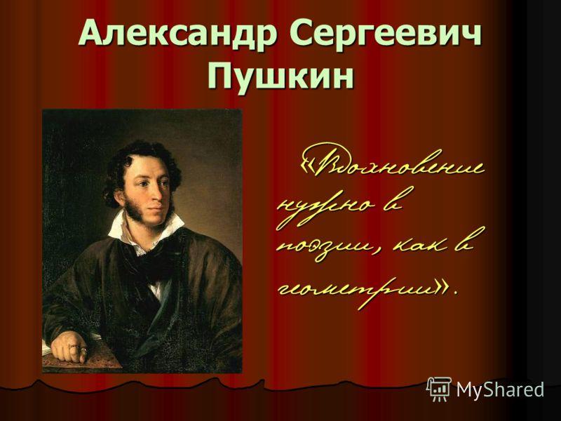 Александр Сергеевич Пушкин « Вдохновение нужно в поэзии, как в геометрии ».
