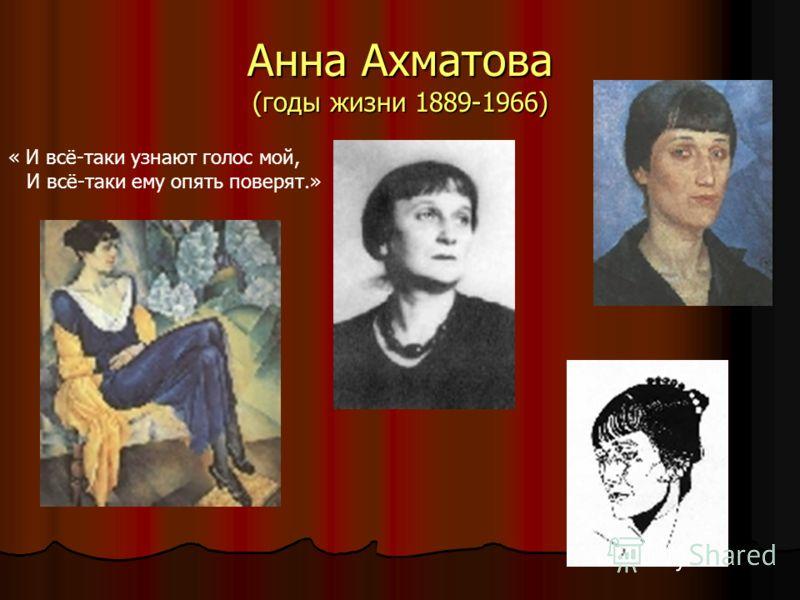 Анна Ахматова (годы жизни 1889-1966) « И всё-таки узнают голос мой, И всё-таки ему опять поверят.»