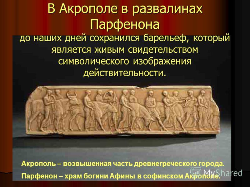 В Акрополе в развалинах Парфенона до наших дней сохранился барельеф, который является живым свидетельством символического изображения действительности. Акрополь – возвышенная часть древнегреческого города. Парфенон – храм богини Афины в софинском Акр