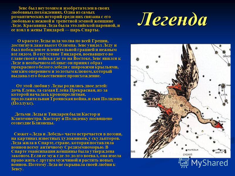 Легенда Зевс был неутомим и изобретателен в своих любовных похождениях. Одна из самых романтических историй среди них связана с его любовью к нежной и трепетной земной женщине Леде. Красавица Леда была этолийской царевной, и ее взял в жены Тиндарей ц