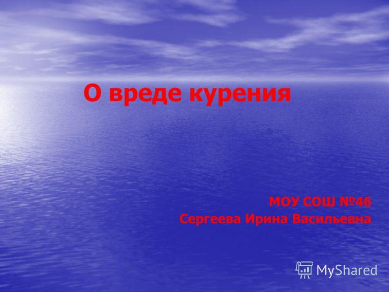 О вреде курения МОУ СОШ 46 Сергеева Ирина Васильевна