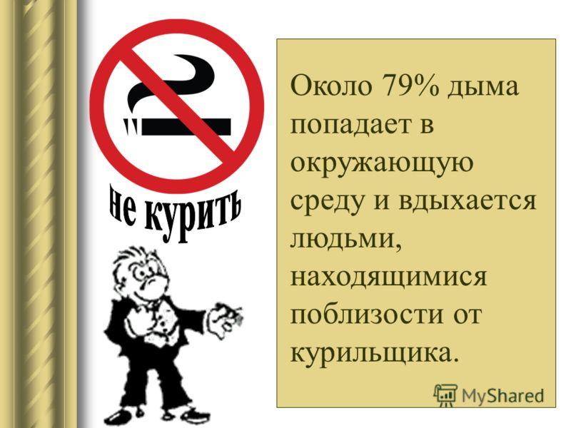 Около 79% дыма попадает в окружающую среду и вдыхается людьми, находящимися поблизости от курильщика.